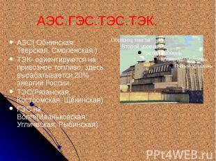АЭС.ГЭС.ТЭС.ТЭК. АЭС( Обнинская, Тверская, Смоленская.) ТЭК- ориентируются на пр