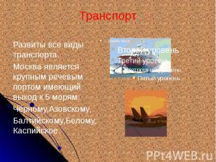 Транспорт Развиты все виды транспорта. Москва является крупным речевым портом им