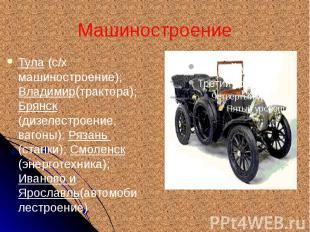 Машиностроение Тула (с/х машиностроение); Владимир(трактора);Брянск (дизелестрое