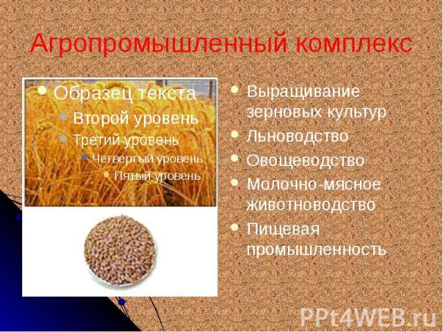 Агропромышленный комплекс Выращивание зерновых культур Льноводство Овощеводство Молочно-мясное животноводство Пищевая промышленность