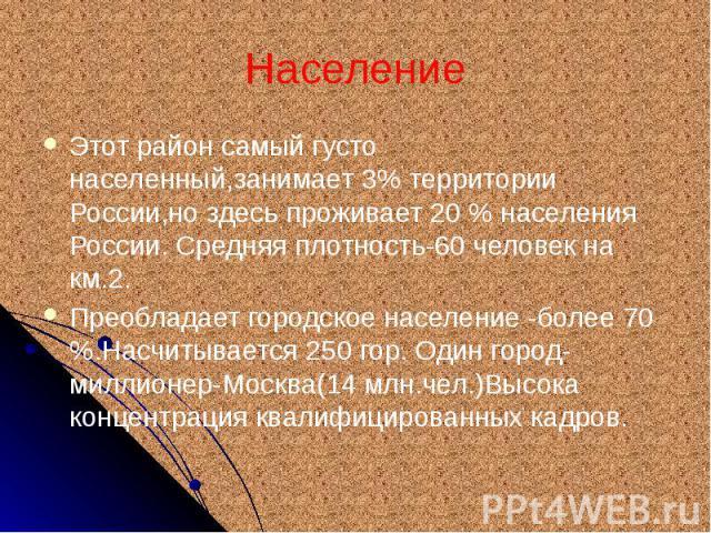 Население Этот район самый густо населенный,занимает 3% территории России,но здесь проживает 20 % населения России. Средняя плотность-60 человек на км.2. Преобладает городское население -более 70 %.Насчитывается 250 гор. Один город-миллионер-Москва(…