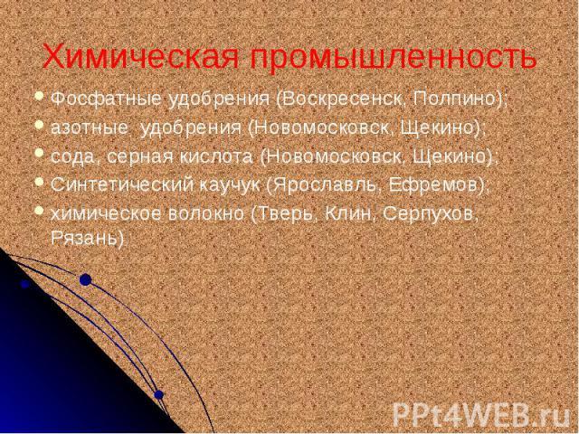 Химическая промышленность Фосфатные удобрения (Воскресенск, Полпино); азотные удобрения (Новомосковск, Щекино); сода, серная кислота (Новомосковск, Щекино); Синтетический каучук (Ярославль, Ефремов); химическое волокно (Тверь, Клин, Серпухов, Рязань)