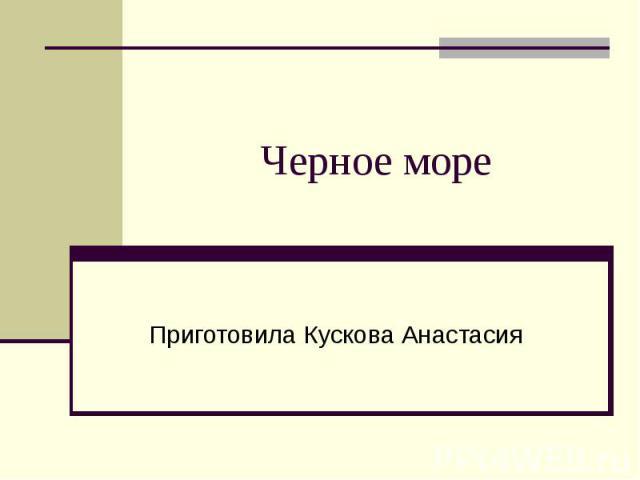 Черное море Приготовила Кускова Анастасия