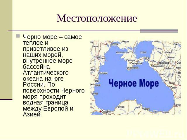 Местоположение Черно море – самое теплое и приветливое из наших морей, внутреннее море бассейна Атлантического океана на юге России. По поверхности Черного моря проходит водная граница между Европой и Азией.