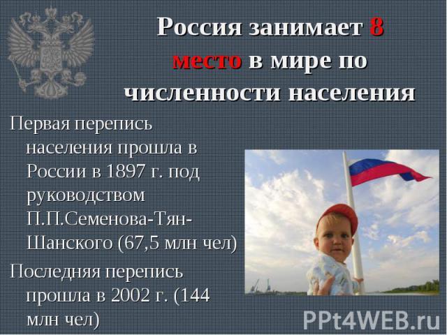 Первая перепись населения прошла в России в 1897 г. под руководством П.П.Семенова-Тян-Шанского (67,5 млн чел) Первая перепись населения прошла в России в 1897 г. под руководством П.П.Семенова-Тян-Шанского (67,5 млн чел) Последняя перепись прошла в 2…