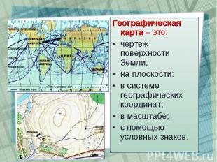 Географическая карта – это: Географическая карта – это: чертеж поверхности Земли