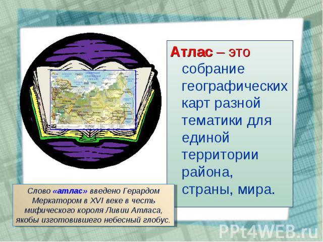 Атлас – это собрание географических карт разной тематики для единой территории района, страны, мира. Атлас – это собрание географических карт разной тематики для единой территории района, страны, мира.