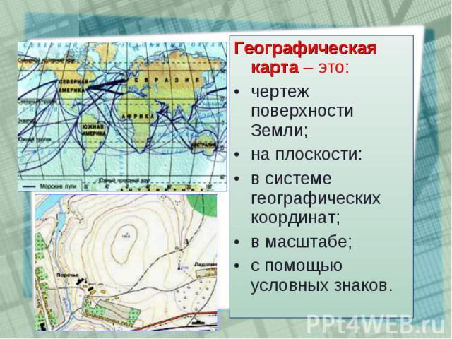 Географическая карта – это: Географическая карта – это: чертеж поверхности Земли; на плоскости: в системе географических координат; в масштабе; с помощью условных знаков.