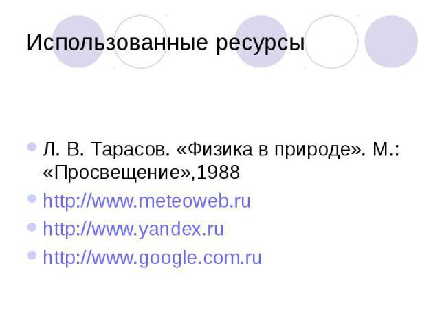 Использованные ресурсы Л. В. Тарасов. «Физика в природе». М.: «Просвещение»,1988 http://www.meteoweb.ru http://www.yandex.ru http://www.google.com.ru