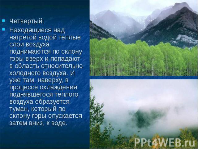 Четвертый: Находящиеся над нагретой водой теплые слои воздуха поднимаются по склону горы вверх и попадают в область относительно холодного воздуха. И уже там, наверху, в процессе охлаждения поднявшегося теплого воздуха образуется туман, который по с…