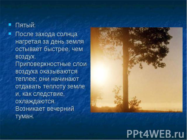 Пятый: После захода солнца нагретая за день земля остывает быстрее, чем воздух. Приповерхностные слои воздуха оказываются теплее; они начинают отдавать теплоту земле и, как следствие, охлаждаются. Возникает вечерний туман.