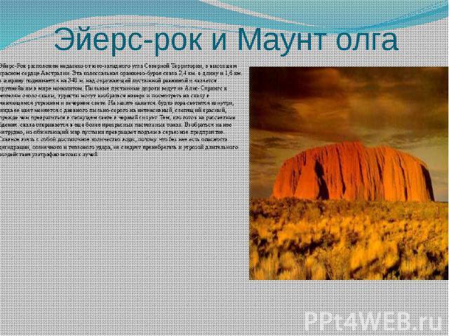 Эйерс-рок и Маунт олга Эйерс-Рок расположен недалеко от юго-западного угла Северной Территории, в высохшем красном сердце Австралии. Эта колоссальная оранжево-бурая скала 2,4 км. в длину и 1,6 км. в ширину поднимается на 348 м. над окружающей пустын…