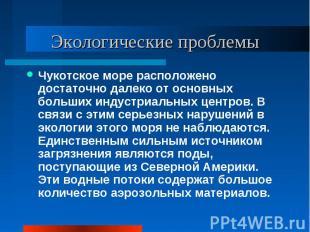 Экологические проблемы Чукотское море расположено достаточно далеко от основных