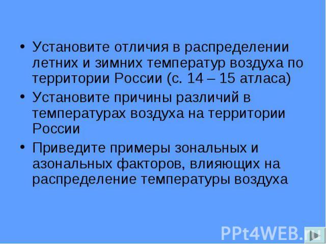 Установите отличия в распределении летних и зимних температур воздуха по территории России (с. 14 – 15 атласа) Установите отличия в распределении летних и зимних температур воздуха по территории России (с. 14 – 15 атласа) Установите причины различий…
