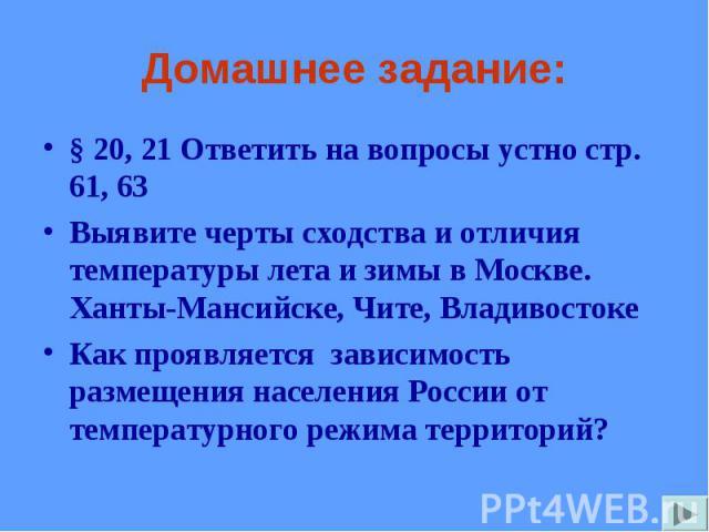 § 20, 21 Ответить на вопросы устно стр. 61, 63 § 20, 21 Ответить на вопросы устно стр. 61, 63 Выявите черты сходства и отличия температуры лета и зимы в Москве. Ханты-Мансийске, Чите, Владивостоке Как проявляется зависимость размещения населения Рос…