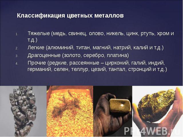 Тяжелые (медь, свинец, олово, никель, цинк, ртуть, хром и т.д.) Тяжелые (медь, свинец, олово, никель, цинк, ртуть, хром и т.д.) Легкие (алюминий, титан, магний, натрий, калий и т.д.) Драгоценные (золото, серебро, платина) Прочие (редкие, рассеянные …