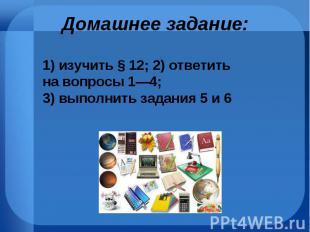 1)изучить §12; 2)ответить на вопросы 1—4; 3)выполнить за