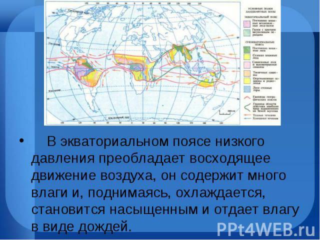 В экваториальном поясе низкого давления преобладает восходящее движение воздуха, он содержит много влаги и, поднимаясь, охлаждается, становится насыщенным и отдает влагу ввиде дождей. В экваториа…