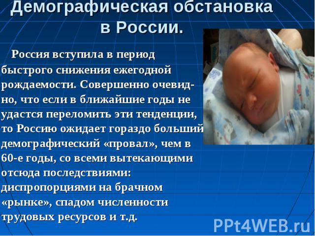 Россия вступила в период быстрого снижения ежегодной рождаемости. Совершенно очевид-но, что если в ближайшие годы не удастся переломить эти тенденции, то Россию ожидает гораздо больший демографический «провал», чем в 60-е годы, со всеми вытекающими …