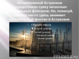 На набережной Астрахани сосредоточено сразу несколько оригинальных фонтанов. Но,