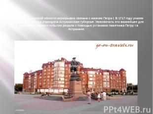 История Астраханской области неразрывно связана с именем Петра I. В 1717 году ук