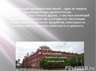 Астраханский краеведческий музей – один из первых провинциальных музеев России.