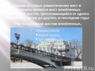 Одним из самых романтических мест в Астрахани является мост влюбленных. Небольшо