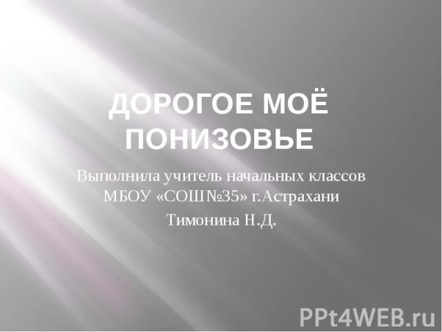 ДОРОГОЕ МОЁ ПОНИЗОВЬЕ Выполнила учитель начальных классов МБОУ «СОШ№35» г.Астрахани Тимонина Н.Д.