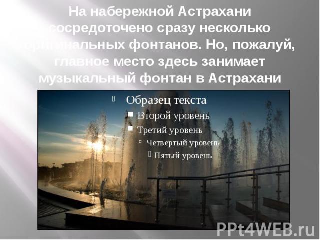 На набережной Астрахани сосредоточено сразу несколько оригинальных фонтанов. Но, пожалуй, главное место здесь занимает музыкальный фонтан в Астрахани