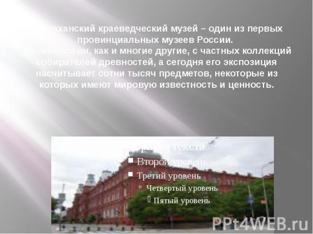 Астраханский краеведческий музей – один из первых провинциальных музеев России. Начинался он, как и многие другие, с частных коллекций собирателей древностей, а сегодня его экспозиция насчитывает сотни тысяч предметов, некоторые из которых имеют мир…