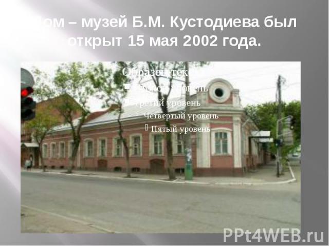 Дом – музей Б.М. Кустодиева был открыт 15 мая 2002 года.