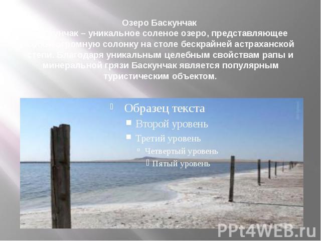 Озеро Баскунчак Баскунчак – уникальное соленое озеро, представляющее собой огромную солонку на столе бескрайней астраханской степи. Благодаря уникальным целебным свойствам рапы и минеральной грязи Баскунчак является популярным туристическим объектом.