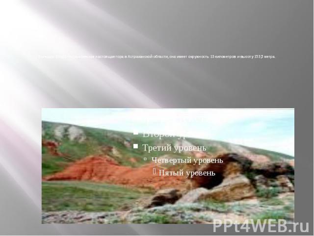Большое Богдо – единственная настоящая гора в Астраханской области, она имеет окружность 13 километров и высоту 153,5 метра.