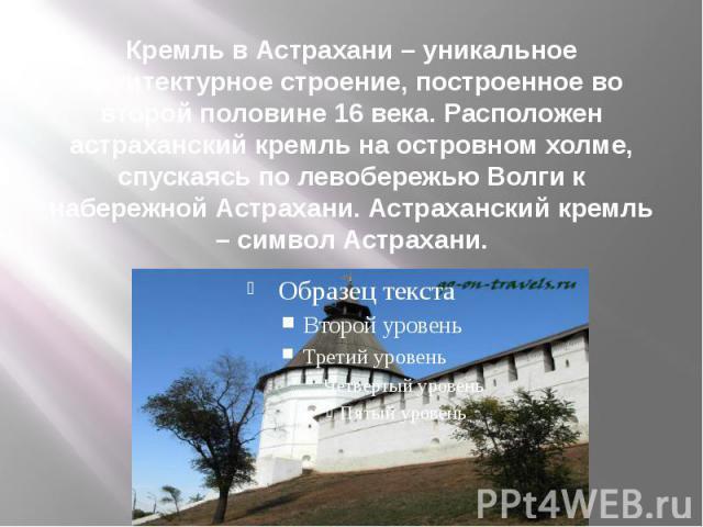 Кремль в Астрахани – уникальное архитектурное строение, построенное во второй половине 16 века. Расположен астраханский кремль на островном холме, спускаясь по левобережью Волги к набережной Астрахани. Астраханский кремль – символ Астрахани.