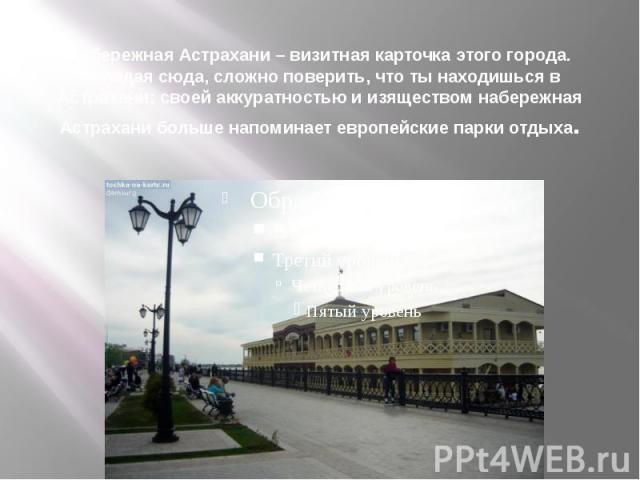Набережная Астрахани – визитная карточка этого города. Попадая сюда, сложно поверить, что ты находишься в Астрахани: своей аккуратностью и изяществом набережная Астрахани больше напоминает европейские парки отдыха.