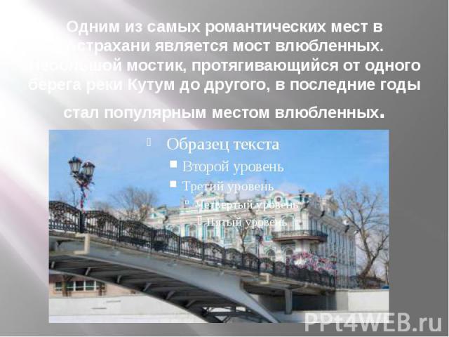 Одним из самых романтических мест в Астрахани является мост влюбленных. Небольшой мостик, протягивающийся от одного берега реки Кутум до другого, в последние годы стал популярным местом влюбленных.