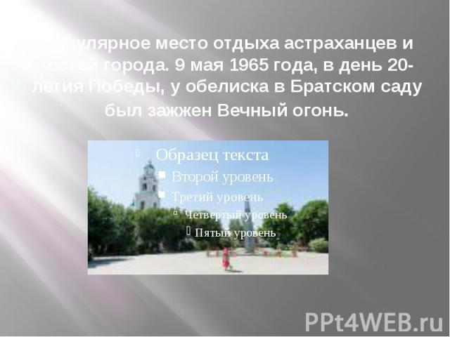 Популярное место отдыха астраханцев и гостей города. 9 мая 1965 года, в день 20-летия Победы, у обелиска в Братском саду был зажжен Вечный огонь.
