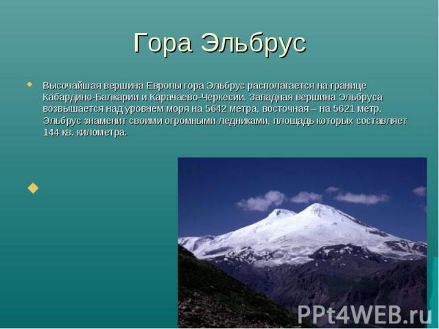 Высочайшая вершина Европы гора Эльбрус располагается на границе Кабардино-Балкарии и Карачаево-Черкесии. Западная вершина Эльбруса возвышается над уровнем моря на 5642 метра, восточная – на 5621 метр. Эльбрус знаменит своими огромными ледниками, пло…