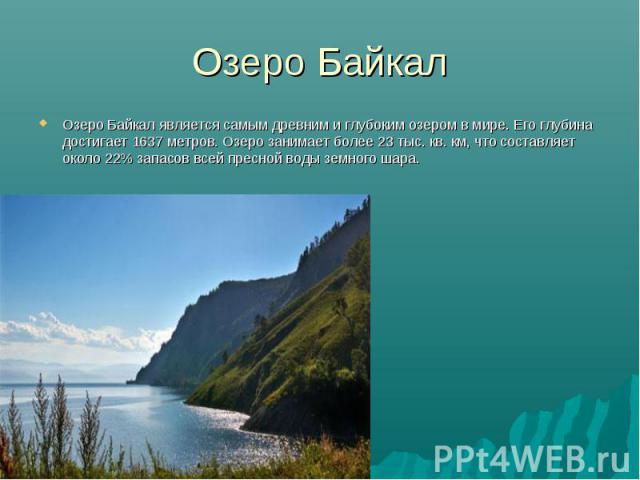 Озеро Байкал является самым древним и глубоким озером в мире. Его глубина достигает 1637 метров. Озеро занимает более 23 тыс. кв. км, что составляет около 22% запасов всей пресной воды земного шара. Озеро Байкал является самым древним и глубок…