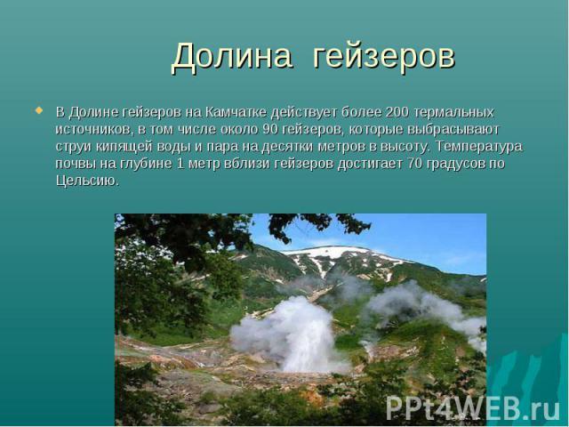 В Долине гейзеров на Камчатке действует более 200 термальных источников, в том числе около 90 гейзеров, которые выбрасывают струи кипящей воды и пара на десятки метров в высоту. Температура почвы на глубине 1 метр вблизи гейзеров достигает 70 градус…