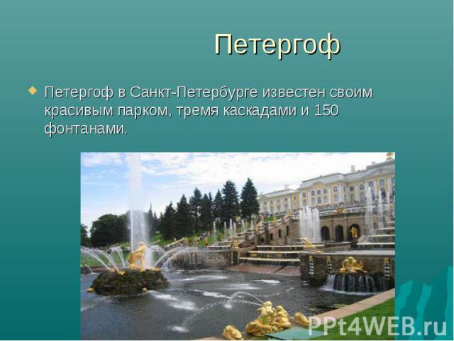 Петергоф в Санкт-Петербурге известен своим красивым парком, тремя каскадами и 150 фонтанами. Петергоф в Санкт-Петербурге известен своим красивым парком, тремя каскадами и 150 фонтанами.