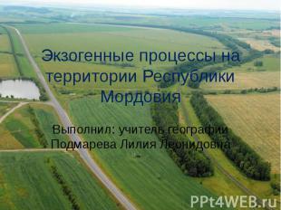 Экзогенные процессы на территории Республики Мордовия Выполнил: учитель географи