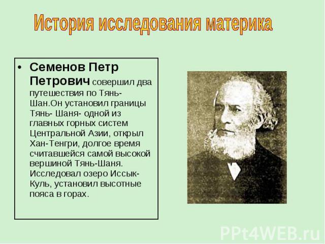Семенов Петр Петрович совершил два путешествия по Тянь- Шан.Он установил границы Тянь- Шаня- одной из главных горных систем Центральной Азии, открыл Хан-Тенгри, долгое время считавшейся самой высокой вершиной Тянь-Шаня. Исследовал озеро Иссык-Куль, …