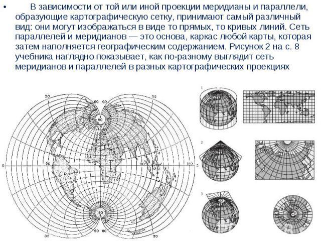 В зависимости от той или иной проекции меридианы и параллели, образующие картографическую сетку, принимают самый различный вид: они могут изображаться ввиде то прямых, то кривых линий. Сеть параллелей и мери…