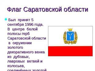 Был принят 5 сентября 1996 года. В центре белой полосы герб Саратовской области