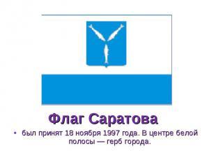 был принят 18 ноября 1997 года. В центре белой полосы — герб города. был принят