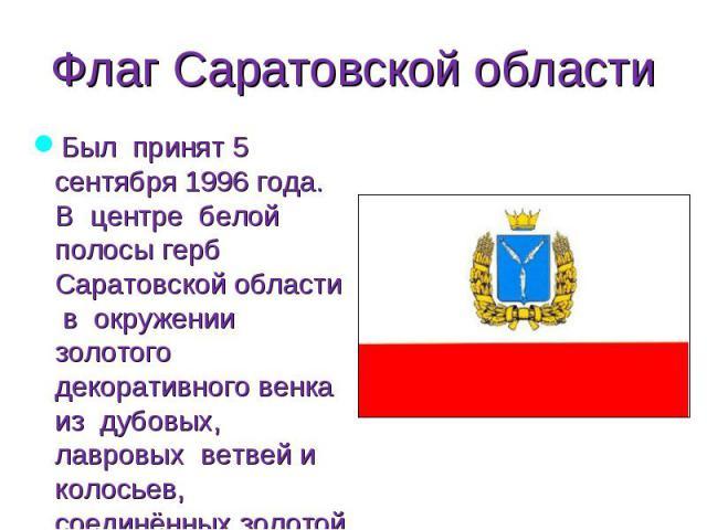 Был принят 5 сентября 1996 года. В центре белой полосы герб Саратовской области в окружении золотого декоративного венка из дубовых, лавровых ветвей и колосьев, соединённых золотой лентой. Был принят 5 сентября 1996 года. В центре белой полосы герб …