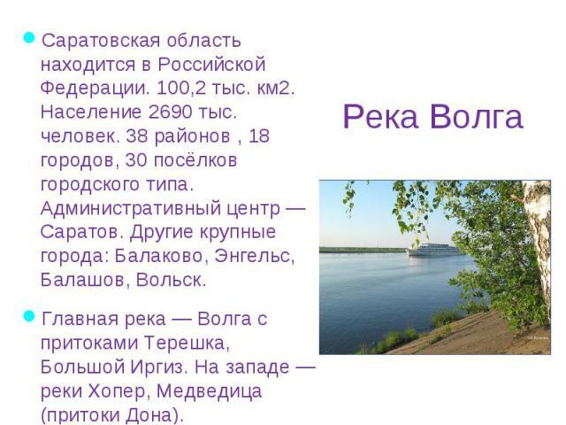 Саратовская область находится в Российской Федерации. 100,2 тыс. км2. Население 2690 тыс. человек. 38 районов , 18 городов, 30 посёлков городского типа. Административный центр — Саратов. Другие крупные города: Балаково, Энгельс, Балашов, Вольск. Сар…