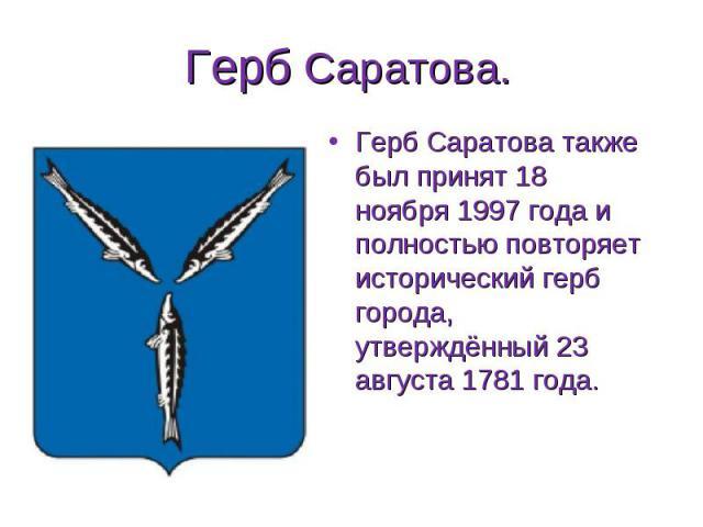 Герб Саратова также был принят 18 ноября 1997 года и полностью повторяет исторический герб города, утверждённый 23 августа 1781 года. Герб Саратова также был принят 18 ноября 1997 года и полностью повторяет исторический герб города, утверждённый 23 …