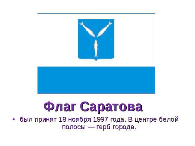 был принят 18 ноября 1997 года. В центре белой полосы — герб города. был принят 18 ноября 1997 года. В центре белой полосы — герб города.